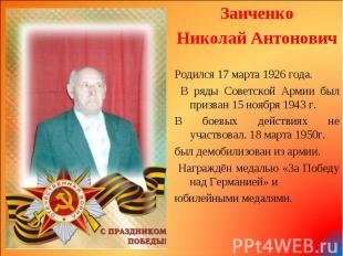 Заиченко Заиченко Николай Антонович Родился 17 марта 1926 года. В ряды Советской