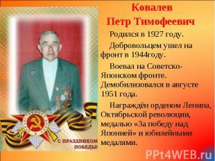 Ковалев Ковалев Петр Тимофеевич Родился в 1927 году. Добровольцем ушел на фронт