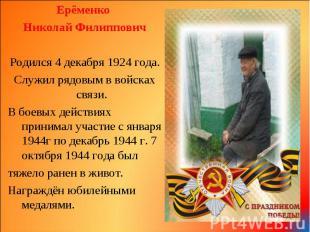 Ерёменко Ерёменко Николай Филиппович Родился 4 декабря 1924 года. Служил рядовым