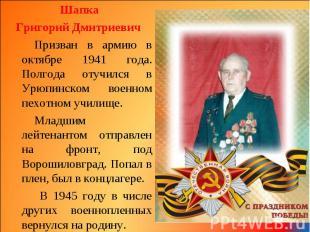 Шапка Шапка Григорий Дмитриевич Призван в армию в октябре 1941 года. Полгода оту