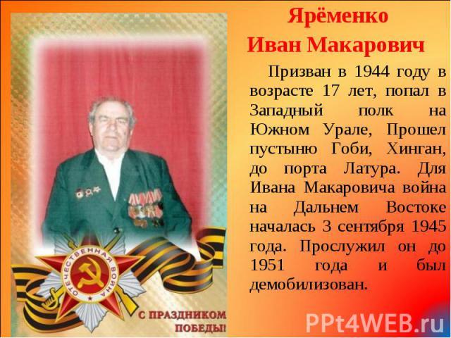 Ярёменко Ярёменко Иван Макарович Призван в 1944 году в возрасте 17 лет, попал в Западный полк на Южном Урале, Прошел пустыню Гоби, Хинган, до порта Латура. Для Ивана Макаровича война на Дальнем Востоке началась 3 сентября 1945 года. Прослужил он до …