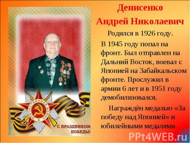 Денисенко Денисенко Андрей Николаевич Родился в 1926 году. В 1945 году попал на фронт. Был отправлен на Дальний Восток, воевал с Японией на Забайкальском фронте. Прослужил в армии 6 лет и в 1951 году демобилизовался. Награждён медалью «За победу над…