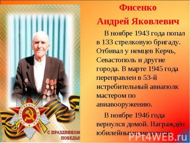 Фисенко Фисенко Андрей Яковлевич В ноябре 1943 года попал в 133 стрелковую бригаду. Отбивал у немцев Керчь, Севастополь и другие города. В марте 1945 года переправлен в 53-й истребительный авиаполк мастером по авиавооружению. В ноябре 1946 года верн…
