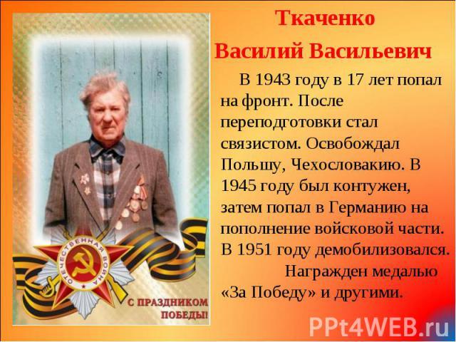 Ткаченко Ткаченко Василий Васильевич В 1943 году в 17 лет попал на фронт. После переподготовки стал связистом. Освобождал Польшу, Чехословакию. В 1945 году был контужен, затем попал в Германию на пополнение войсковой части. В 1951 году демобилизовал…