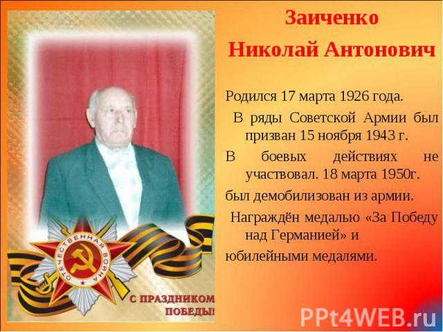 Заиченко Заиченко Николай Антонович Родился 17 марта 1926 года. В ряды Советской Армии был призван 15 ноября 1943 г. В боевых действиях не участвовал. 18 марта 1950г. был демобилизован из армии. Награждён медалью «За Победу над Германией» и юбилейны…