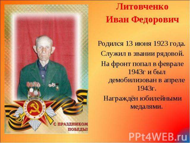 Литовченко Литовченко Иван Федорович Родился 13 июня 1923 года. Служил в звании рядовой. На фронт попал в феврале 1943г и был демобилизован в апреле 1943г. Награждён юбилейными медалями.