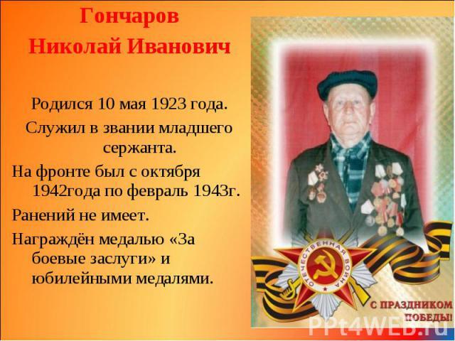 Гончаров Гончаров Николай Иванович Родился 10 мая 1923 года. Служил в звании младшего сержанта. На фронте был с октября 1942года по февраль 1943г. Ранений не имеет. Награждён медалью «За боевые заслуги» и юбилейными медалями.