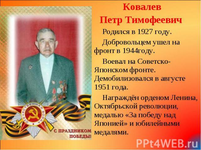 Ковалев Ковалев Петр Тимофеевич Родился в 1927 году. Добровольцем ушел на фронт в 1944году. Воевал на Советско-Японском фронте. Демобилизовался в августе 1951 года. Награждён орденом Ленина, Октябрьской революции, медалью «За победу над Японией» и ю…
