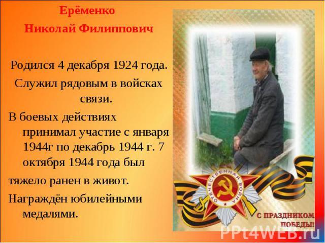 Ерёменко Ерёменко Николай Филиппович Родился 4 декабря 1924 года. Служил рядовым в войсках связи. В боевых действиях принимал участие с января 1944г по декабрь 1944 г. 7 октября 1944 года был тяжело ранен в живот. Награждён юбилейными медалями.