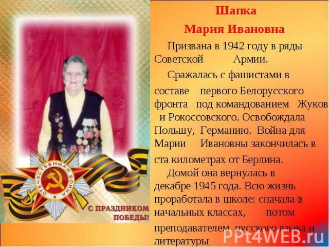 Шапка Шапка Мария Ивановна Призвана в 1942 году в ряды Советской Армии. Сражалась с фашистами в составе первого Белорусского фронта под командованием Жукова и Рокоссовского. Освобождала Польшу, Германию. Война для Марии Ивановны закончилась в ста ки…