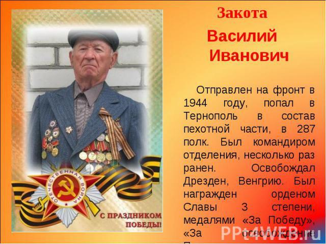 Закота Закота Василий Иванович Отправлен на фронт в 1944 году, попал в Тернополь в состав пехотной части, в 287 полк. Был командиром отделения, несколько раз ранен. Освобождал Дрезден, Венгрию. Был награжден орденом Славы 3 степени, медалями «За Поб…