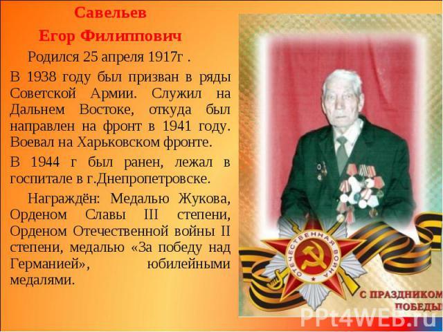 Савельев Савельев Егор Филиппович Родился 25 апреля 1917г . В 1938 году был призван в ряды Советской Армии. Служил на Дальнем Востоке, откуда был направлен на фронт в 1941 году. Воевал на Харьковском фронте. В 1944 г был ранен, лежал в госпитале в г…