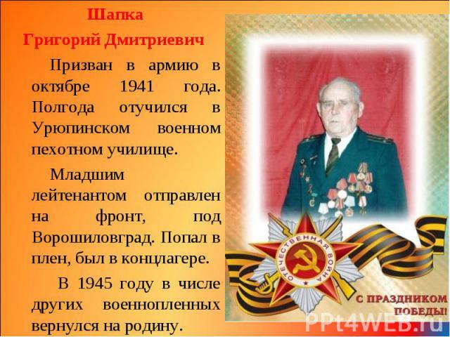 Шапка Шапка Григорий Дмитриевич Призван в армию в октябре 1941 года. Полгода отучился в Урюпинском военном пехотном училище. Младшим лейтенантом отправлен на фронт, под Ворошиловград. Попал в плен, был в концлагере. В 1945 году в числе других военно…