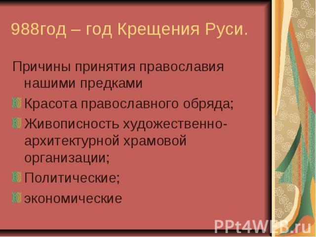 988год – год Крещения Руси. Причины принятия православия нашими предками Красота православного обряда; Живописность художественно- архитектурной храмовой организации; Политические; экономические
