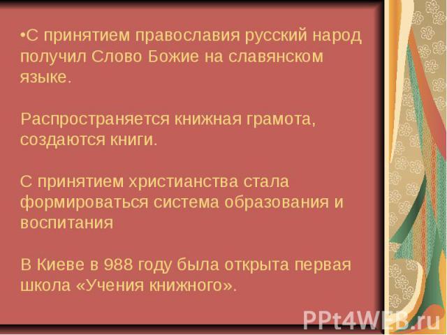 С принятием православия русский народ получил Слово Божие на славянском языке. Распространяется книжная грамота, создаются книги. С принятием христианства стала формироваться система образования и воспитания В Киеве в 988 году была открыта первая шк…
