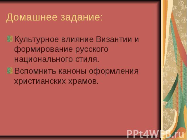 Домашнее задание: Культурное влияние Византии и формирование русского национального стиля. Вспомнить каноны оформления христианских храмов.