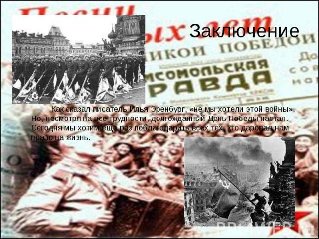 Как сказал писатель Илья Эренбург, «не мы хотели этой войны». Но, несмотря на все трудности, долгожданный День Победы настал. Сегодня мы хотим еще раз поблагодарить всех тех, кто даровал нам право на жизнь. Как сказал писатель Илья Эренбург, «не мы …