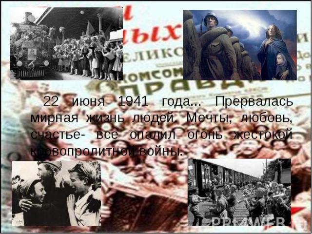 22 июня 1941 года... Прервалась мирная жизнь людей. Мечты, любовь, счастье- все опалил огонь жестокой кровопролитной войны. 22 июня 1941 года... Прервалась мирная жизнь людей. Мечты, любовь, счастье- все опалил огонь жестокой кровопролитной войны.