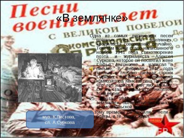 Одна из самых лирических песен военных лет, «В землянке», «родилась» совершенно случайно. Текстом песни стало написанное в ноябре 1941 года стихотворение поэта и журналиста Алексея Суркова, которое он посвятил жене Софье Антоновне и написал в письме…