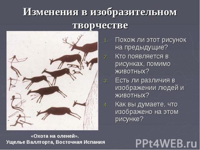 Изменения в изобразительном творчестве Похож ли этот рисунок на предыдущие? Кто появляется в рисунках, помимо животных? Есть ли различия в изображении людей и животных? Как вы думаете, что изображено на этом рисунке?