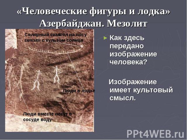 «Человеческие фигуры и лодка» Азербайджан. Мезолит Как здесь передано изображение человека? Изображение имеет культовый смысл.