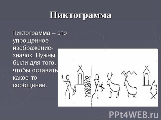 Пиктограмма Пиктограмма – это упрощенное изображение-значок. Нужны были для того, чтобы оставить какое-то сообщение.