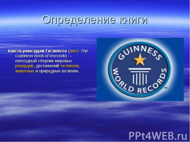 Кни га реко рдов Ги ннесса (англ.The Guinness Book of Records)— ежегодный сборник мировых рекордов, достижений человека, животных и природных величин. Кни га реко рдов Ги ннесса (англ.The Guinness Book of Records)— ежегодный …