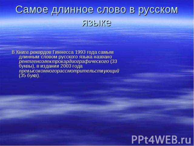 В Книге рекордов Гиннесса 1993 года самым длинным словом русского языка названо рентгеноэлектрокардиографического (33 буквы), в издании 2003 года превысокомногорассмотрительствующий (35 букв).