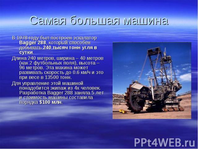 В 1978 году был построен эскалатор Bagger 288, который способен добывать 240 тысяч тонн угля в сутки. В 1978 году был построен эскалатор Bagger 288, который способен добывать 240 тысяч тонн угля в сутки. Длина 240 метров, ширина – 40 метров (как 2 ф…