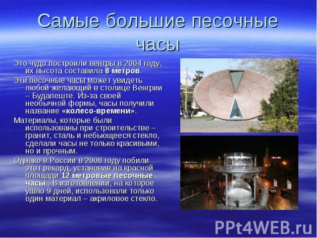 Это чудо построили венгры в 2004 году, их высота составила 8 метров. Это чудо построили венгры в 2004 году, их высота составила 8 метров. Эти песочные часы может увидеть любой желающий в столице Венгрии – Будапеште. Из-за своей необычной формы, часы…
