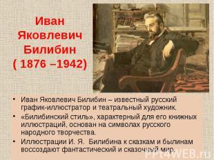 Иван Яковлевич Билибин – известный русский график-иллюстратор и театральный худо