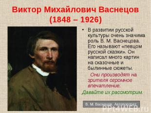 В развитии русской культуры очень значима роль В. М. Васнецова. Его называют «пе
