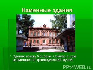 Здание конца XIX века. Сейчас в нем размещается краеведческий музей. Здание конц