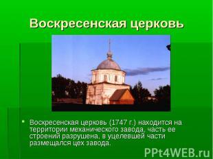 Воскресенская церковь (1747 г.) находится на территории механического завода, ча