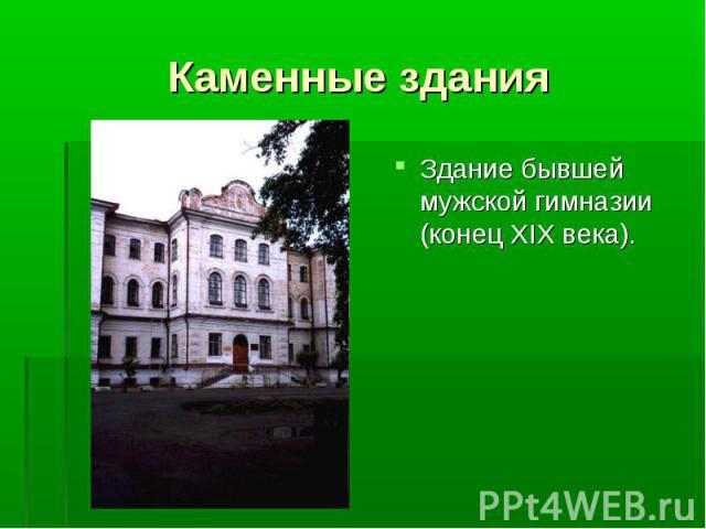 Здание бывшей мужской гимназии (конец XIX века). Здание бывшей мужской гимназии (конец XIX века).