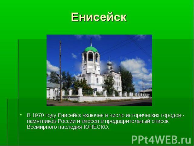 В 1970 году Енисейск включен в число исторических городов - памятников России и внесен в предварительный список Всемирного наследия ЮНЕСКО. В 1970 году Енисейск включен в число исторических городов - памятников России и внесен в предварительный спис…