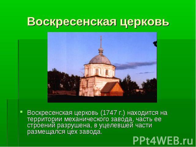 Воскресенская церковь (1747 г.) находится на территории механического завода, часть ее строений разрушена, в уцелевшей части размещался цех завода. Воскресенская церковь (1747 г.) находится на территории механического завода, часть ее строений разру…