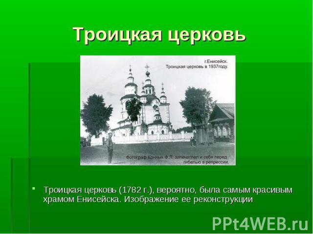 Троицкая церковь (1782 г.), вероятно, была самым красивым храмом Енисейска. Изображение ее реконструкции Троицкая церковь (1782 г.), вероятно, была самым красивым храмом Енисейска. Изображение ее реконструкции