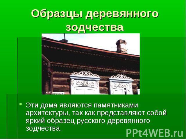 Эти дома являются памятниками архитектуры, так как представляют собой яркий образец русского деревянного зодчества. Эти дома являются памятниками архитектуры, так как представляют собой яркий образец русского деревянного зодчества.