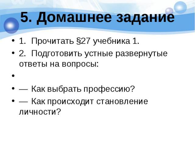 1. Прочитать §27 учебника 1. 1. Прочитать §27 учебника 1. 2. Подготовить устные развернутые ответы на вопросы:  — Как выбрать профессию? — Как происходит становление личности?