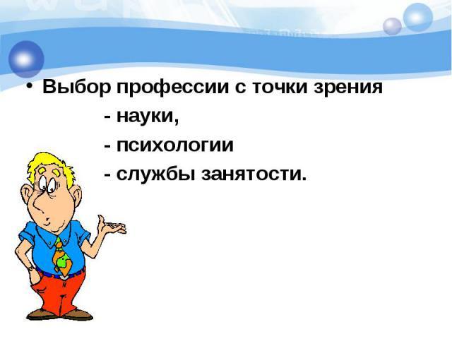 Выбор профессии с точки зрения Выбор профессии с точки зрения - науки, - психологии - службы занятости.
