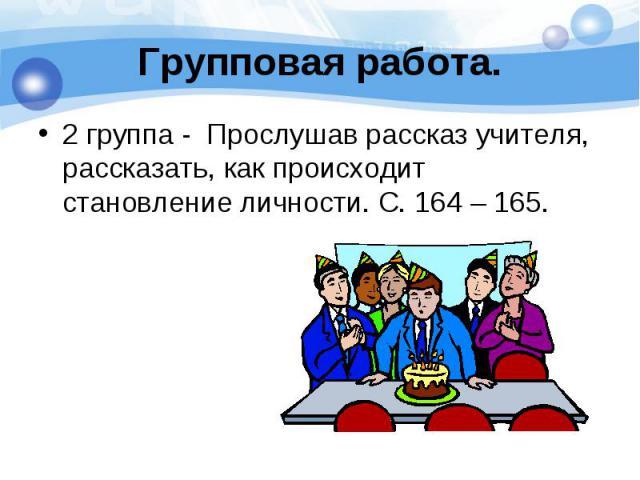 2 группа - Прослушав рассказ учителя, рассказать, как происходит становление личности. С. 164 – 165. 2 группа - Прослушав рассказ учителя, рассказать, как происходит становление личности. С. 164 – 165.