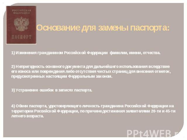 Основание для замены паспорта: 1) Изменения гражданином Российской Федерации фамилии, имени, отчества. 2) Непригодность основного документа для дальнейшего использования вследствие его износа или повреждения либо отсутствия чистых страниц для внесен…