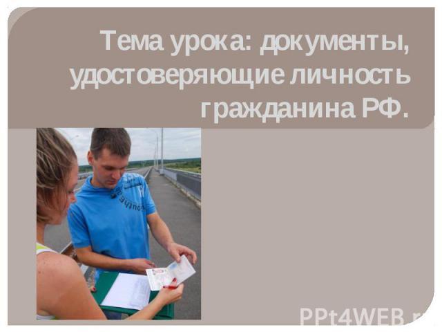 Тема урока: документы, удостоверяющие личность гражданина РФ.