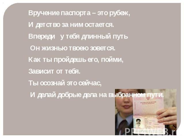Вручение паспорта – это рубеж, Вручение паспорта – это рубеж, И детство за ним остается. Впереди у тебя длинный путь Он жизнью твоею зовется. Как ты пройдешь его, пойми, Зависит от тебя. Ты осознай это сейчас, И делай добрые дела на выбранном пути.
