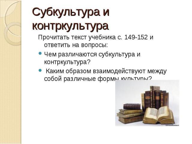 Прочитать текст учебника с. 149-152 и ответить на вопросы: Прочитать текст учебника с. 149-152 и ответить на вопросы: Чем различаются субкультура и контркультура? Каким образом взаимодействуют между собой различные формы культуры?