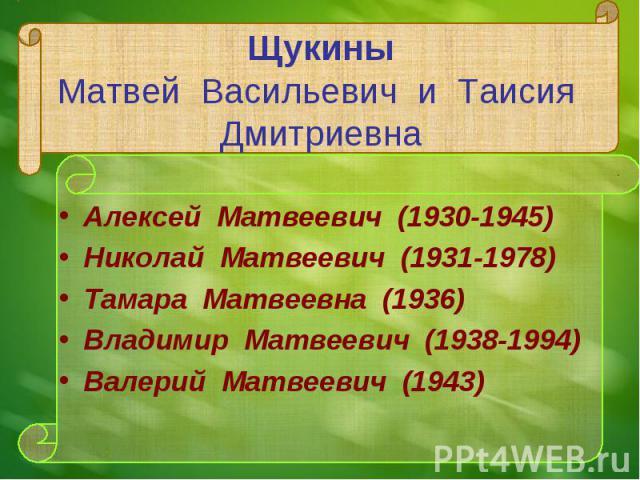 Алексей Матвеевич (1930-1945) Алексей Матвеевич (1930-1945) Николай Матвеевич (1931-1978) Тамара Матвеевна (1936) Владимир Матвеевич (1938-1994) Валерий Матвеевич (1943)