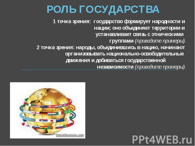 РОЛЬ ГОСУДАРСТВА 1 точка зрения: государство формирует народности и нации; оно объединяет территории и устанавливает связь с этническими группами (приведите примеры). 2 точка зрения: народы, объединившись в нацию, начинают организовывать национально…