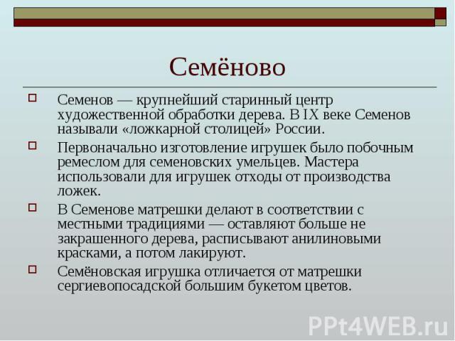 Семёново Семенов — крупнейший старинный центр художественной обработки дерева. В IX веке Семенов называли «ложкарной столицей» России. Первоначально изготовление игрушек было побочным ремеслом для семеновских умельцев. Мастера использовали для игруш…