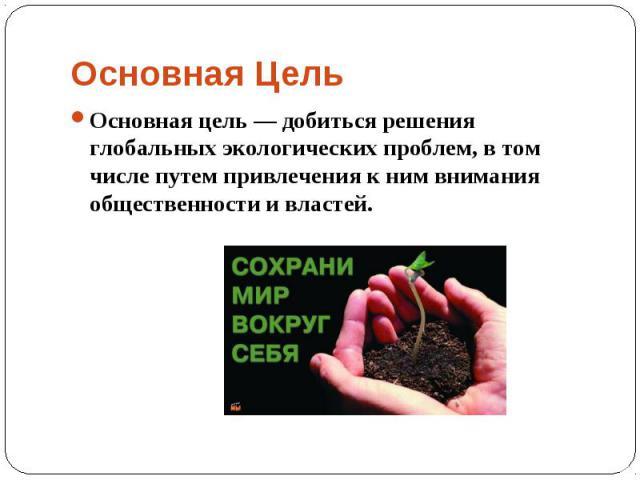 Основная цель— добиться решения глобальных экологических проблем, в том числе путем привлечения к ним внимания общественности и властей. Основная цель— добиться решения глобальных экологических проблем, в том числе путем привлечения к ни…